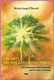 Der Gott, den wir geschaffen haben. Die Grundursache aller Krankheiten und ihr Ansatz zur Heilung